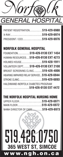 Norfolk General Hospital (519-426-0750) - Display Ad - PATIENT REGISTRATION................... 519-429-6980 X-RAY................................................ 519-429-6974 PRESIDENT / CEO............................. 519-429-6976 NORFOLK GENERAL HOSPITAL FOUNDATION.................. 519-426-0130 EXT 1454 HUMAN RESOURCES..... 519-426-0130 EXT 4273 HOLMES HOUSE............................... 519-428-1911 VOLUNTEER DEPT.......... 519-426-0130 EXT 2100 BREAST SCREENING CLINIC............... 519-426-4006 HEARING IMPAIRED RELAY SERVICE.... 519-429-6944 STROKE CLINIC......................................... 519-429-6893 HALDIMAND-NORFOLK DIABETES PROGRAM ....................................... 519-426-0130 EXT 4472 THE NORFOLK HOSPITAL NURSING HOME UPPER FLOOR.................................. 519-429-6971 MAIN FLOOR.................................... 519-429-6972 NHNH DIRECTOR OF CARE............... 519-429-6973 519.426.0750 365 WEST ST, SIMCOE www.ngh.on.ca PATIENT REGISTRATION................... 519-429-6980 X-RAY................................................ 519-429-6974 PRESIDENT / CEO............................. 519-429-6976 NORFOLK GENERAL HOSPITAL FOUNDATION.................. 519-426-0130 EXT 1454 HUMAN RESOURCES..... 519-426-0130 EXT 4273 HOLMES HOUSE............................... 519-428-1911 VOLUNTEER DEPT.......... 519-426-0130 EXT 2100 BREAST SCREENING CLINIC............... 519-426-4006 HEARING IMPAIRED RELAY SERVICE.... 519-429-6944 STROKE CLINIC......................................... 519-429-6893 HALDIMAND-NORFOLK DIABETES PROGRAM ....................................... 519-426-0130 EXT 4472 THE NORFOLK HOSPITAL NURSING HOME UPPER FLOOR.................................. 519-429-6971 MAIN FLOOR.................................... 519-429-6972 NHNH DIRECTOR OF CARE............... 519-429-6973 519.426.0750 365 WEST ST, SIMCOE www.ngh.on.ca  PATIENT REGISTRATION................... 519-429-6980 X-RAY................................................ 519-4