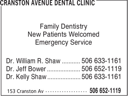 Cranston Avenue Dental Clinic (506-652-1119) - Display Ad - Family Dentistry New Patients Welcomed Emergency Service 506 633-1161 Dr. William R. Shaw ........... 506 652-1119 Dr. Jeff Bower .................... 506 633-1161 Dr. Kelly Shaw ....................