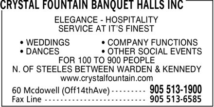 Crystal Fountain Banquet Halls Inc (905-513-1900) - Display Ad - ELEGANCE HOSPITALITY SERVICE AT IT¿S FINEST ¿ WEDDINGS ¿ DANCES ¿ COMPANY FUNCTIONS ¿ OTHER SOCIAL EVENTS FOR 100 TO 900 PEOPLE N. OF STEELES BETWEEN WARDEN & KENNEDY www.crystalfountain.com ELEGANCE HOSPITALITY SERVICE AT IT¿S FINEST ¿ WEDDINGS ¿ DANCES ¿ COMPANY FUNCTIONS ¿ OTHER SOCIAL EVENTS FOR 100 TO 900 PEOPLE N. OF STEELES BETWEEN WARDEN & KENNEDY www.crystalfountain.com ELEGANCE HOSPITALITY SERVICE AT IT¿S FINEST ¿ WEDDINGS ¿ DANCES ¿ COMPANY FUNCTIONS ¿ OTHER SOCIAL EVENTS FOR 100 TO 900 PEOPLE N. OF STEELES BETWEEN WARDEN & KENNEDY www.crystalfountain.com ELEGANCE HOSPITALITY SERVICE AT IT¿S FINEST ¿ WEDDINGS ¿ DANCES ¿ COMPANY FUNCTIONS ¿ OTHER SOCIAL EVENTS FOR 100 TO 900 PEOPLE N. OF STEELES BETWEEN WARDEN & KENNEDY www.crystalfountain.com