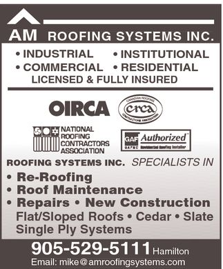 A M Roofing Systems Inc (905-529-5111) - Annonce illustrée======= - AM Roofing Systems Inc. Hamilton 9055295111  INDUSTRIAL  COMMERCIAL  INSTITUTIONAL  RESIDENTIAL  Re-Roofing  Roof Maintenance  Repairs  New Construction  Flat/Sloed Roofs  Cedar  Slate Single Ply Systems OIRCA crca CANADIAN ROOFING CONTRACTORS ASSOCIATION NATIONAL ROOFING CONTRACTORS ASSOCIATION GAF Authorized GAFMC Residential Roofing Installer LICENSED & FULLY INSURED SPECIALISTS IN Email: mike@amroofingsystems.com