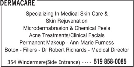 DermaCare (519-858-0085) - Display Ad - Specializing In Medical Skin Care & Skin Rejuvenation Microdermabrasion & Chemical Peels Acne Treatments/Clinical Facials Permanent Makeup - Ann-Marie Furness Botox - Fillers - Dr Robert Richards - Medical Director