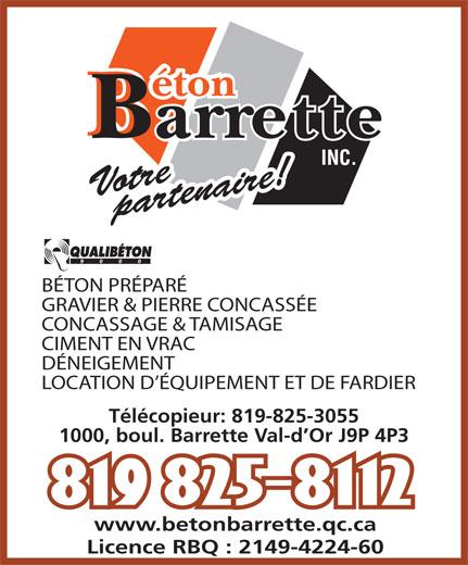 Béton Barrette Inc (819-825-8112) - Display Ad - Votre  partenaire! BÉTON PRÉPARÉ GRAVIER & PIERRE CONCASSÉE CONCASSAGE & TAMISAGE CIMENT EN VRAC DÉNEIGEMENT LOCATION D ÉQUIPEMENT ET DE FARDIER Télécopieur: 819-825-3055 1000, boul. Barrette Val-d Or J9P 4P3 www.betonbarrette.qc.ca Licence RBQ : 2149-4224-60 Votre  partenaire! BÉTON PRÉPARÉ GRAVIER & PIERRE CONCASSÉE CONCASSAGE & TAMISAGE CIMENT EN VRAC DÉNEIGEMENT LOCATION D ÉQUIPEMENT ET DE FARDIER Télécopieur: 819-825-3055 1000, boul. Barrette Val-d Or J9P 4P3 www.betonbarrette.qc.ca Licence RBQ : 2149-4224-60