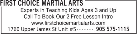 First Choice Martial Arts (905-575-1115) - Annonce illustrée======= - Experts in Teaching Kids Ages 3 and Up Call To Book Our 2 Free Lesson Intro www.firstchoicemartialarts.com Experts in Teaching Kids Ages 3 and Up Call To Book Our 2 Free Lesson Intro www.firstchoicemartialarts.com