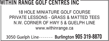 Within Range Golf Centres Inc (905-319-8870) - Annonce illustrée======= - 18 HOLE MINIATURE GOLF COURSE PRIVATE LESSONS - GRASS & MATTED TEES N.W. CORNER OF HWY 5 & GUELPH LINE www.withinrange.ca  18 HOLE MINIATURE GOLF COURSE PRIVATE LESSONS - GRASS & MATTED TEES N.W. CORNER OF HWY 5 & GUELPH LINE www.withinrange.ca