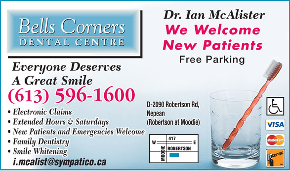 Bells Corners Dental Centre (613-596-1600) - Display Ad - Dr. Ian McAlister We Welcome New Patients Free Parking Everyone Deserves A Great Smile (613) 596-1600 D-2090 Robertson Rd, Electronic Claims Nepean Extended Hours & Saturdays (Robertson at Moodie) New Patients and Emergencies Welcome Family Dentistry Smile Whitening