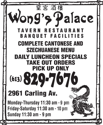 Wong's Palace Tavern Restaurant (613-829-7676) - Annonce illustrée======= - TAVERN RESTAURANT BANQUET FACILITIES COMPLETE CANTONESE AND SZECHUANESE MENU DAILY LUNCHEON SPECIALS TAKE OUT ORDERS PICK UP ONLY (613) 829-7676 2961 Carling Av. Monday-Thursday 11:30 am Friday-Saturday 11:30 am Sunday 11:30 am - 9 pm COMPLETE CANTONESE AND SZECHUANESE MENU DAILY LUNCHEON SPECIALS TAKE OUT ORDERS PICK UP ONLY (613) 829-7676 2961 Carling Av. Monday-Thursday 11:30 am Friday-Saturday 11:30 am Sunday 11:30 am - 9 pm TAVERN RESTAURANT BANQUET FACILITIES