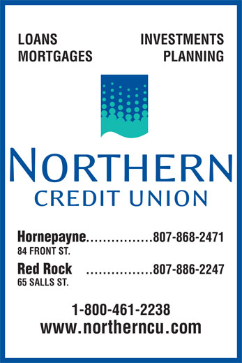 Northern Credit Union (807-868-2471) - Display Ad - LOANS INVESTMENTS MORTGAGES PLANNING Hornepayne ................807-868-2471 84 FRONT ST. Red Rock ................807-886-2247 65 SALLS ST. 1-800-461-2238 www.northerncu.com