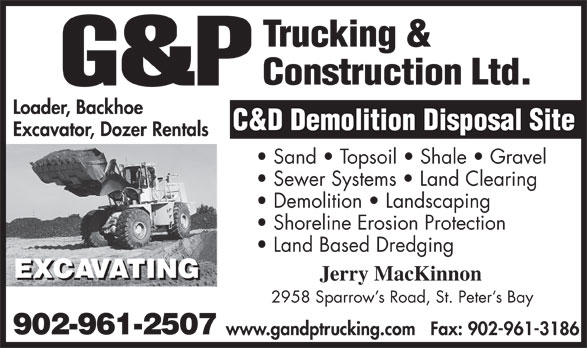 G&P Trucking & Construction (902-961-2507) - Display Ad - Demolition   Landscaping Sewer Systems   Land Clearing Sand   Topsoil   Shale   Gravel Excavator, Dozer Rentals Loader, Backhoe Shoreline Erosion Protection Land Based Dredging Jerry MacKinnon 2958 Sparrow s Road, St. Peter s Bay 902-961-2507 www.gandptrucking.comFax: 902-961-3186