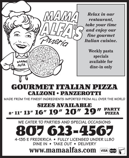 Mama Alfa's Pizzeria Inc (807-623-4567) - Annonce illustrée======= - Relax in our restaurant, take your time and enjoy our fine gourmet Italian cuisine. Weekly pasta specials available for dine-in only GOURMET ITALIAN PIZZA CALZONI   PANZEROTTI SIZES AVAILABLE PARTY 8  11  13  16  19  20  29 PIZZA WE CATER TO PARTIES AND SPECIAL OCCASIONS 807 623-4567 4-135 E FREDERICA     FULLY LICENSED UNDER LLBO DINE IN     TAKE OUT     DELIVERY www.mamaalfas.com MADE FROM THE FINEST INGREDIENTS IMPORTED FROM ALL OVER THE WORLD