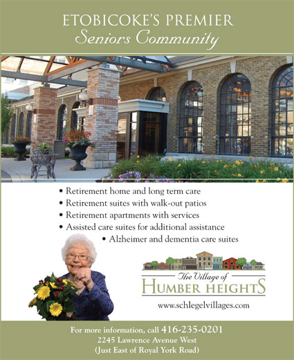 Village of Humber Heights (416-235-0201) - Display Ad - Retirement home and long term care Retirement suites with walk-out patios Retirement apartments with services Assisted care suites for additional assistance Alzheimer and dementia care suites www.schlegelvillages.com For more information, call 416-235-0201 2245 Lawrence Avenue West (Just East of Royal York Road) Etobicoke s Premier Seniors Community
