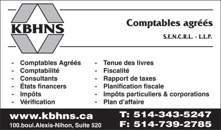KBHNS Comptables Agréés (514-343-5247) - Display Ad - KBHNS Comptables agréés S.E.N.C.R.L. L.L.P.  Comptables Agréés  Comptabilité  Consultants  États financers  Impôts  Vérification  Tenue des livres  Fiscalité  Rapport de taxes  Planification fiscale  Impôts particuliers & corporations  Plan d_affaire www.kbhns.ca 100 boul Alexis-Nihon, Suite 520 T: 514 343-5247 F: 514 739-2785