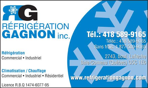 Réfrigération Gagnon Inc (418-589-9165) - Annonce illustrée======= - Baie-Comeau (Québec) G5C 1E6 Climatisation / Chauffage Commercial   Industriel   Résidentiel Licence R.B.Q 1474-6077-95 2743, boul. Laflèche RÉFRIGÉRATION Tél.: 418 589-9165 GAGNON inc. Téléc.: 418 589-9165 Sans frais: 1 877 589-9165 Réfrigération www.refrigerationgagnon.com Commercial   Industriel Baie-Comeau (Québec) G5C 1E6 Climatisation / Chauffage Commercial   Industriel   Résidentiel www.refrigerationgagnon.com Licence R.B.Q 1474-6077-95 Commercial   Industriel RÉFRIGÉRATION Tél.: 418 589-9165 GAGNON inc. Téléc.: 418 589-9165 Sans frais: 1 877 589-9165 Réfrigération 2743, boul. Laflèche