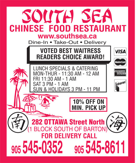 South Sea Restaurant (905-545-0352) - Annonce illustrée======= - CHINESE  FOOD RESTAURANT www.southsea.ca Dine-In   Take-Out   Delivery VOTED BEST WAITRESS READERS CHOICE AWARD! CHINESE  FOOD RESTAURANT www.southsea.ca Dine-In   Take-Out   Delivery VOTED BEST WAITRESS LUNCH SPECIALS & CATERING MON-THUR - 11:30 AM - 12 AM FRI 11:30 AM - 1 AM SAT 3 PM - 1 AM SUN & HOLIDAYS 3 PM - 11 PM 10% OFF ON MIN. PICK UP 282 OTTAWA Street North (1 BLOCK SOUTH OF BARTON) FOR DELIVERY CALL READERS CHOICE AWARD! LUNCH SPECIALS & CATERING MON-THUR - 11:30 AM - 12 AM FRI 11:30 AM - 1 AM SAT 3 PM - 1 AM SUN & HOLIDAYS 3 PM - 11 PM 10% OFF ON MIN. PICK UP 282 OTTAWA Street North (1 BLOCK SOUTH OF BARTON) FOR DELIVERY CALL