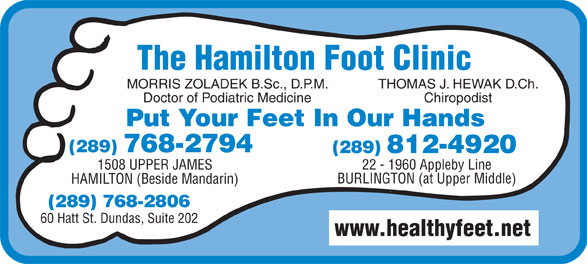 Hamilton Foot Clinic (905-385-4251) - Display Ad - Doctor of Podiatric Medicine Chiropodist Put Your Feet In Our Hands (289) 768-2794 22 - 1960 Appleby Line1508 UPPER JAMES BURLINGTON (at Upper Middle) HAMILTON (Beside Mandarin) (289) 768-2806 60 Hatt St. Dundas, Suite 202 www.healthyfeet.net The Hamilton Foot Clinic MORRIS ZOLADEK B.Sc., D.P.M. THOMAS J. HEWAK D.Ch.