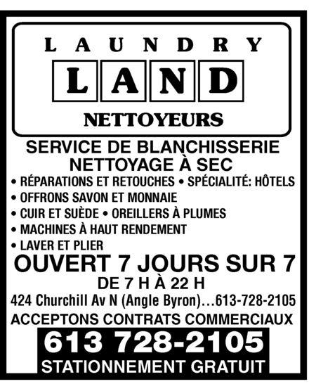 Laundry Land (613-728-2105) - Display Ad - LAUNDRY LAND NETTOYEURS  SERVICE DE BLANCHISSERIE NETTOYAGE À SEC  RÉPARATIONS ET RETOUCHES  SPÉCIALITÉ: HÔTELS OFFRONS SAVON ET MONNAIE CUIR ET SUÈDE  OREILLERS À PLUMES MACHINES À HAUT RENDEMENT LAVER ET PLIER  OUVERT 7 JOURS SUR 7 DE 7 H À 22 H   424 Churchill Av N (Angle Byron) 613-728-2105  ACCEPTONS CONTRATS COMMERCIAUX  STATIONNEMENT GRATUIT LAUNDRY LAND NETTOYEURS  SERVICE DE BLANCHISSERIE NETTOYAGE À SEC  RÉPARATIONS ET RETOUCHES  SPÉCIALITÉ: HÔTELS OFFRONS SAVON ET MONNAIE CUIR ET SUÈDE  OREILLERS À PLUMES MACHINES À HAUT RENDEMENT LAVER ET PLIER  OUVERT 7 JOURS SUR 7 DE 7 H À 22 H   424 Churchill Av N (Angle Byron) 613-728-2105  ACCEPTONS CONTRATS COMMERCIAUX  STATIONNEMENT GRATUIT