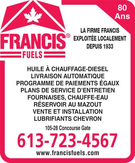 Francis Fuels (613-723-4567) - Annonce illustrée======= - RÉSERVOIR AU MAZOUT VENTE ET INSTALLATION LUBRIFIANTS CHEVRON 105-28 Concourse Gate 613-723-4567 www.francisfuels.com 80 Ans LA FIRME FRANCIS EXPLOITÉE LOCALEMENT DEPUIS 1933 HUILE À CHAUFFAGE-DIESEL LIVRAISON AUTOMATIQUE PROGRAMME DE PAIEMENTS ÉGAUX PLANS DE SERVICE D ENTRETIEN FOURNAISES, CHAUFFE-EAU