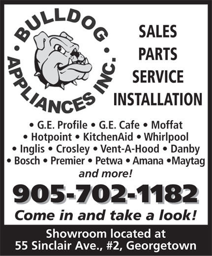 Bulldog Appliances Inc (905-702-1182) - Display Ad - PARTS SALES SERVICE INSTALLATIONIN G.E. Profile   G.E. Cafe   Moffat Hotpoint   KitchenAid   Whirlpool Inglis   Crosley   Vent-A-Hood   Danby Bosch   Premier   Petwa   Amana  Maytag and more! 905-702-1182 Come in and take a look! Showroom located at 55 Sinclair Ave., #2, Georgetown