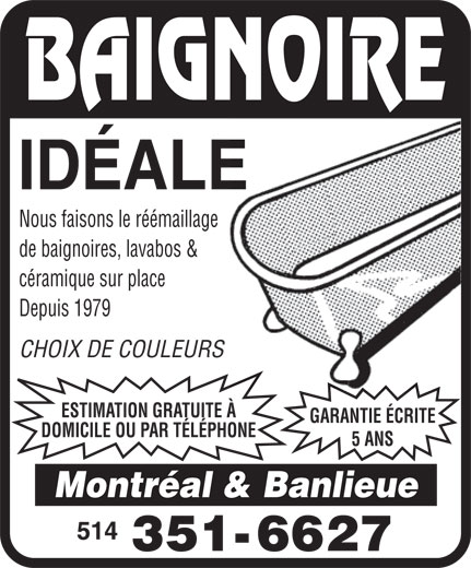 Baignoire Idéale (514-351-6627) - Display Ad - IDÉALE Nous faisons le réémaillage de baignoires, lavabos & céramique sur place Depuis 1979 CHOIX DE COULEURS ESTIMATION GRATUITE À GARANTIE ÉCRITE DOMICILE OU PAR TÉLÉPHONE 5 ANS Montréal & Banlieue  IDÉALE Nous faisons le réémaillage de baignoires, lavabos & céramique sur place Depuis 1979 CHOIX DE COULEURS ESTIMATION GRATUITE À GARANTIE ÉCRITE DOMICILE OU PAR TÉLÉPHONE 5 ANS Montréal & Banlieue  IDÉALE Nous faisons le réémaillage de baignoires, lavabos & céramique sur place Depuis 1979 CHOIX DE COULEURS ESTIMATION GRATUITE À GARANTIE ÉCRITE DOMICILE OU PAR TÉLÉPHONE 5 ANS Montréal & Banlieue