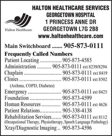 Halton Healthcare Services (905-873-0111) - Annonce illustrée======= - HALTON HEALTHCARE SERVICES GEORGETOWN HOSPITAL GEORGETOWN L7G 2B8 Halton Healthcare 1 PRINCESS ANNE DR www.haltonhealthcare.com Main Switchboard ....... 905-873-0111 Frequently Called Numbers Patient Locating ............... 905-873-4585 Administration .......... 905-873-0111 ext 8239/8294 Chaplain .......................... 905-873-0111 ext 8419 Clinics ............................. 905-873-0111 ext 8502 (Asthma, COPD, Diabetes) Emergency ....................... 905-873-0111 ext 8425 Foundation ...................... 905-873-4599 Human Resources ............. 905-873-0111 ext 4626 Patient Relations............... 905-338-4138 Rehabilitation Services....... 905-873-0111 ext 8112 (Occupational Therapy, Physiotherapy, Speech Language Pathology) Xray/Diagnostic Imaging .. 905-873-4596