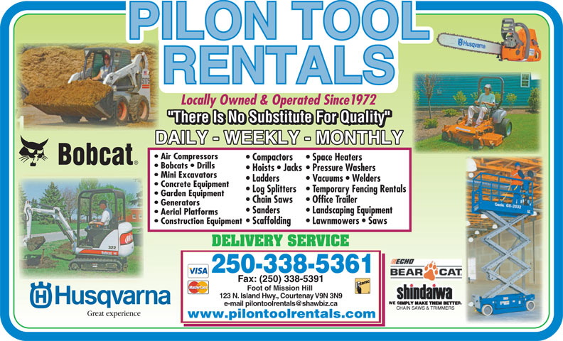 Pilon Tool Rentals (250-338-5361) - Display Ad - Locally Owned & Operated Since1972 Air Compressors Compactors Space Heaters Bobcats   Drills Hoists   Jacks Pressure Washers Mini Excavators Ladders Vacuums   Welders Concrete Equipment Log Splitters Temporary Fencing Rentals Garden Equipment Chain Saws Office Trailer Generators Sanders Landscaping Equipment Aerial Platforms Construction Equipment Scaffolding Lawnmowers   Saws DELIVERY SERVICE 250-338-5361 Fax: (250) 338-5391 Foot of Mission Hill 123 N. Island Hwy., Courtenay V9N 3N9 Great experience www.pilontoolrentals.com Locally Owned & Operated Since1972 Air Compressors Compactors Space Heaters Bobcats   Drills Hoists   Jacks Pressure Washers Mini Excavators Ladders Vacuums   Welders Concrete Equipment Log Splitters Temporary Fencing Rentals Garden Equipment Chain Saws Office Trailer Generators Sanders Landscaping Equipment Aerial Platforms Construction Equipment Scaffolding Lawnmowers   Saws DELIVERY SERVICE 250-338-5361 Fax: (250) 338-5391 Foot of Mission Hill 123 N. Island Hwy., Courtenay V9N 3N9 Great experience www.pilontoolrentals.com