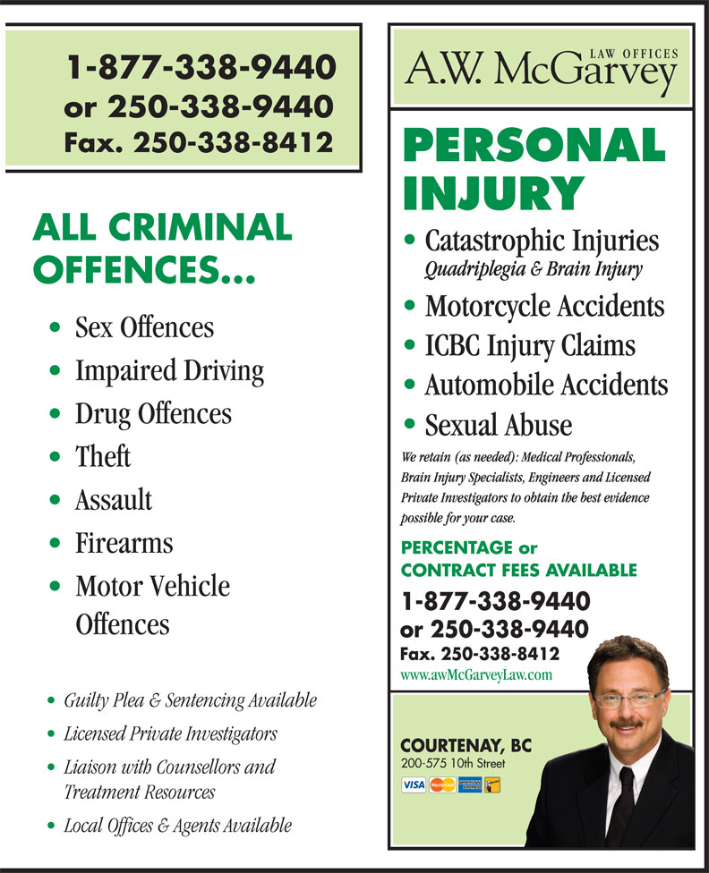 A W McGarvey Law Offices (250-338-9440) - Annonce illustrée======= - 1-877-338-9440 or 250-338-9440 Fax. 250-338-8412 ALL CRIMINAL Catastrophic Injuries Quadriplegia & Brain Injury OFFENCES... Motorcycle Accidents Sex Offences ICBC Injury Claims Impaired Driving Automobile Accidents Drug Offences Sexual Abuse We retain (as needed): Medical Professionals, Theft Brain Injury Specialists, Engineers and Licensed Private Investigators to obtain the best evidence Assault possible for your case. Firearms PERCENTAGE or CONTRACT FEES AVAILABLE Motor Vehicle 1-877-338-9440 Offences or 250-338-9440 Fax. 250-338-8412 www.awMcGarveyLaw.com Guilty Plea & Sentencing Available Licensed Private Investigators COURTENAY, BC 200-575 10th Street Liaison with Counsellors and Treatment Resources Local Offices & Agents Available