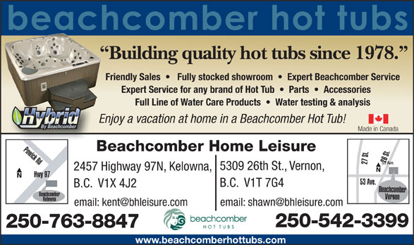 Beachcomber Home Leisure (250-542-3399) - Annonce illustrée======= - B.C.  V1X 4J2 Beachcomber Beachcomber Vernon Kelowna Okanagan Hwy 250-542-3399 250-763-8847 www.beachcomberhottubs.com B.C.  V1T 7G4 Building quality hot tubs since 1978. Friendly Sales      Fully stocked showroom     Expert Beachcomber Service Expert Service for any brand of Hot Tub     Parts     Accessories Full Line of Water Care Products     Water testing & analysis Enjoy a vacation at home in a Beachcomber Hot Tub! Made in Canada Powick Rd Beachcomber Home Leisure 26 St.27 St. 53 Ave. 5309 26th St., Vernon, 2457 Highway 97N, Kelowna, Hwy 97 53 Ave.