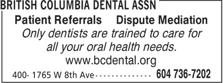British Columbia Dental Assn (604-736-7202) - Annonce illustrée======= - Patient Referrals Dispute Mediation Only dentists are trained to care for all your oral health needs. www.bcdental.org Only dentists are trained to care for all your oral health needs. www.bcdental.org Patient Referrals Dispute Mediation