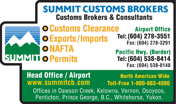 Summit Customs Brokers (604-278-3551) - Annonce illustrée======= - Head Office / Airport Tel: (604) 538-8414 Permits Fax: (604) 538-8148 Head Office / Airport North American Wide www.summitcb.com Toll-Free 1-800-663-4080 Offices in Dawson Creek, Kelowna, Vernon, Osoyoos, Penticton, Prince George, B.C., Whitehorse, Yukon. Customs Brokers & Consultants Airport Office Customs Clearance Tel: (604) 278-3551 Exports/Imports Fax: (604) 278-3291 NAFTA Pacific Hwy. (Border) Tel: (604) 538-8414 Permits North American Wide www.summitcb.com Toll-Free 1-800-663-4080 Offices in Dawson Creek, Kelowna, Vernon, Osoyoos, Penticton, Prince George, B.C., Whitehorse, Yukon. Customs Brokers & Consultants Airport Office Customs Clearance Tel: (604) 278-3551 Exports/Imports Fax: (604) 278-3291 NAFTA Pacific Hwy. (Border) Fax: (604) 538-8148