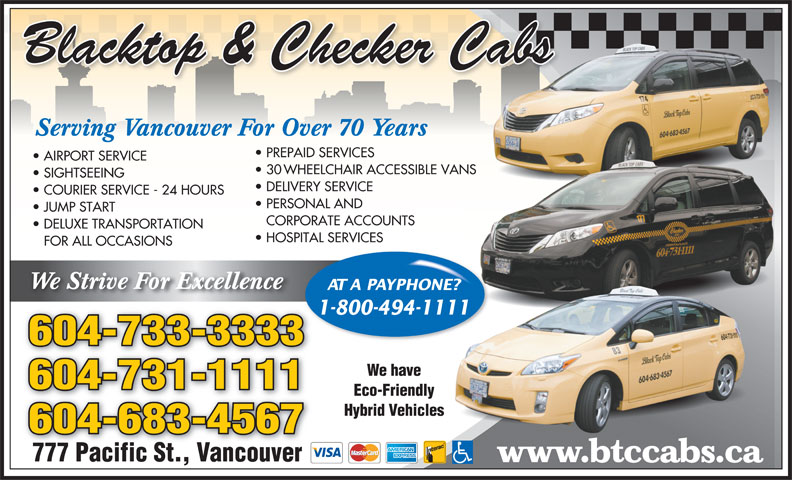 Black Top & Checker Cabs Ltd (604-683-4567) - Annonce illustrée======= - Blacktop & Checker Cabs Serving Vancouver For Over 70 Years PREPAID SERVICES AIRPORT SERVICE 30 WHEELCHAIR ACCESSIBLE VANSNS SIGHTSEEING DELIVERY SERVICE COURIER SERVICE - 24 HOURS PERSONAL AND JUMP START CORPORATE ACCOUNTS DELUXE TRANSPORTATION HOSPITAL SERVICES FOR ALL OCCASIONS We Strive For Excellence AT A PAYPHONE?NE? 1-800-494-1111111 604-733-3333 We have 604-731-1111 Eco-Friendly Hybrid Vehicless 604-683-4567 777 Pacific St., Vancouver www.btccabs.ca Serving Vancouver For Over 70 Years PREPAID SERVICES AIRPORT SERVICE 30 WHEELCHAIR ACCESSIBLE VANSNS SIGHTSEEING DELIVERY SERVICE COURIER SERVICE - 24 HOURS PERSONAL AND JUMP START CORPORATE ACCOUNTS DELUXE TRANSPORTATION HOSPITAL SERVICES FOR ALL OCCASIONS We Strive For Excellence Blacktop & Checker Cabs AT A PAYPHONE?NE? 1-800-494-1111111 604-733-3333 We have 604-731-1111 Eco-Friendly Hybrid Vehicless 604-683-4567 777 Pacific St., Vancouver www.btccabs.ca