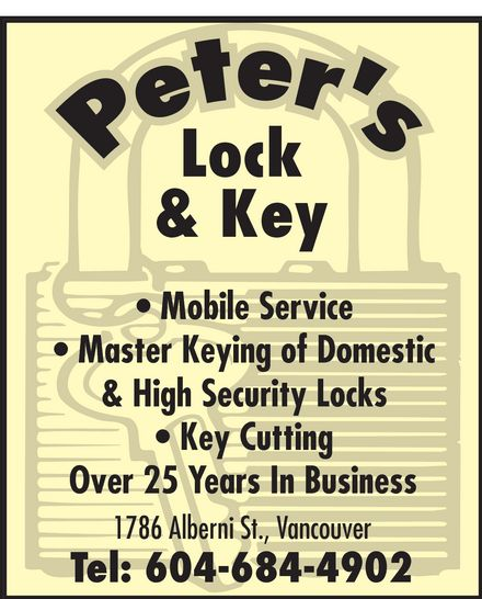 Peter's Locksmith (604-684-4902) - Display Ad - peter's Lock & Key Mobile Service Master Keying of Domestic & High Security Locks Key Cutting Over 25 Years In Business 1786 Alberni St., Vancouver Tel: 604-684-4902
