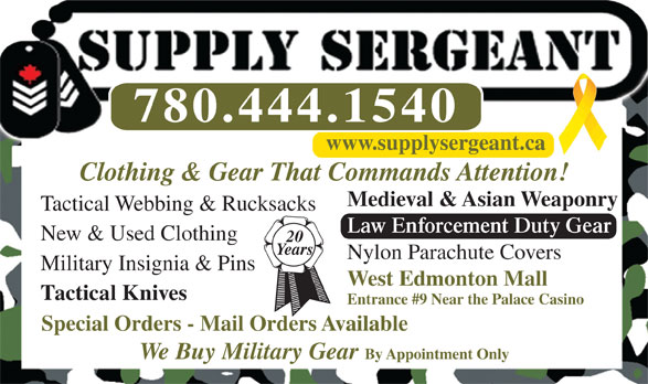 Supply Sergeant (780-444-1540) - Annonce illustrée======= - Entrance #9 Near the Palace Casino Special Orders - Mail Orders Available We Buy Military Gear By Appointment Only 780.444.1540 www.supplysergeant.ca Clothing & Gear That Commands Attention! Medieval & Asian Weaponry Tactical Webbing & Rucksacks Law Enforcement Duty Gear New & Used Clothing 20 Years Nylon Parachute Covers Military Insignia & Pins West Edmonton Mall Tactical Knives