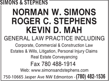 Simons & Stephens (780-482-1536) - Display Ad - NORMAN W. SIMONS ROGER C. STEPHENS KEVIN D. MAH GENERAL LAW PRACTICE INCLUDING Corporate, Commercial & Construction Law Estates & Wills, Litigation, Personal Injury Claims Real Estate Conveyancing Fax 780 488-1914 Web: www.simonsandstephens.com ROGER C. STEPHENS KEVIN D. MAH GENERAL LAW PRACTICE INCLUDING Corporate, Commercial & Construction Law Estates & Wills, Litigation, Personal Injury Claims Real Estate Conveyancing Fax 780 488-1914 Web: www.simonsandstephens.com NORMAN W. SIMONS