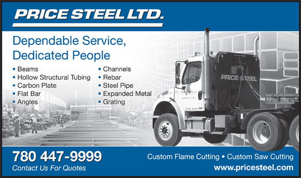 Price Steel Ltd (780-447-9999) - Display Ad - Dependable Service, Dependable Service, ce, Dedicated People Beams Channelsls Beams Channelsnels Hollow Structural Tubing Rebar Hollow Structural Tubing Rebar Carbon Plate Steel PipePip Carbon Plate Steel Pipel Pipe Flat Bar Expanded Metalanded Metal Flat Bar Expanded Metalnded Metal Angles Grating Angles Gratinging Custom Flame Cutting   Custom Saw CuttingCustom Flame Cutting   Custom Saw Cutting 780 447-9999 www.pricesteel.comicesteel. Contact Us For Quotes