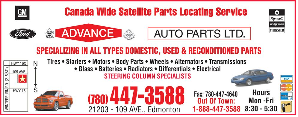Advance Auto Parts Ltd (780-447-3588) - Annonce illustrée======= - SPECIALIZING IN ALL TYPES DOMESTIC, USED & RECONDITIONED PARTS Tires * Starters * Motors * Body Parts * Wheels * Alternators * Transmissions * Glass * Batteries * Radiators * Differentials * Electrical T S 5 1 STEERING COLUMN SPECIALISTS 2 D R N R Hours U B R E Mon -Fri Out Of Town: T N I W 8:30 - 5:30 SPECIALIZING IN ALL TYPES DOMESTIC, USED & RECONDITIONED PARTS Tires * Starters * Motors * Body Parts * Wheels * Alternators * Transmissions * Glass * Batteries * Radiators * Differentials * Electrical T S 5 1 STEERING COLUMN SPECIALISTS 2 D R N R Hours U B R E Mon -Fri Out Of Town: T N I W 8:30 - 5:30