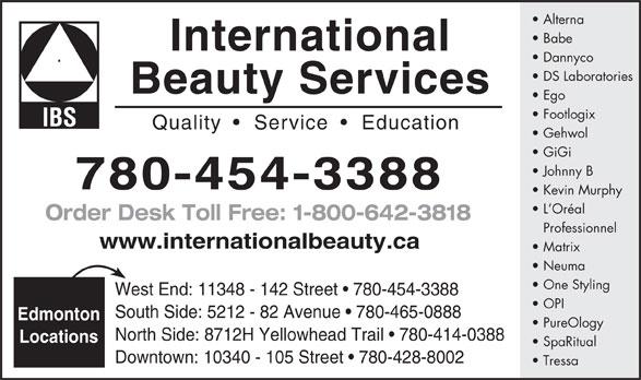 International Beauty Services (780-454-3388) - Annonce illustrée======= - Alterna Babe International Dannyco DS Laboratories Beauty Services Ego Footlogix Quality     Service    Education Gehwol GiGi Johnny B 780-454-3388 Kevin Murphy L Oréal Order Desk Toll Free: 1-800-642-3818 Professionnel www.internationalbeauty.ca Matrix Neuma One Styling West End: 11348 - 142 Street   780-454-3388 OPI South Side: 5212 - 82 Avenue   780-465-0888 Edmonton PureOlogy North Side: 8712H Yellowhead Trail   780-414-0388 Locations SpaRitual Downtown: 10340 - 105 Street   780-428-8002 Tressa Alterna Babe International Dannyco DS Laboratories Beauty Services Ego Footlogix Quality     Service    Education Gehwol GiGi Johnny B 780-454-3388 Kevin Murphy L Oréal Order Desk Toll Free: 1-800-642-3818 Professionnel www.internationalbeauty.ca Matrix Neuma One Styling West End: 11348 - 142 Street   780-454-3388 OPI South Side: 5212 - 82 Avenue   780-465-0888 Edmonton PureOlogy North Side: 8712H Yellowhead Trail   780-414-0388 Locations SpaRitual Downtown: 10340 - 105 Street   780-428-8002 Tressa