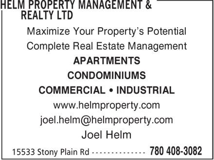 Helm Property Management & Realty Ltd (780-408-3082) - Annonce illustrée======= - Maximize Your Property's Potential Complete Real Estate Management APARTMENTS CONDOMINIUMS COMMERCIAL • INDUSTRIAL www.helmproperty.com Joel Helm COMMERCIAL • INDUSTRIAL www.helmproperty.com Joel Helm CONDOMINIUMS Maximize Your Property's Potential Complete Real Estate Management APARTMENTS