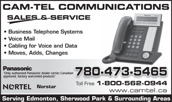 Cam-Tel Communications Ltd (780-473-5465) - Annonce illustrée======= - CAM-TEL COMMUNICATIONS SALES & SERVICE Business Telephone Systems Voice Mail Cabling for Voice and Data Moves, Adds, Changes Only authorized Panasonic dealer carries Canadian 780-473-5465 approved, factory warranted products Toll Free 1-800-562-0944 Norstar www.camtel.ca Serving Edmonton, Sherwood Park & Surrounding Areas  CAM-TEL COMMUNICATIONS SALES & SERVICE Business Telephone Systems Voice Mail Cabling for Voice and Data Moves, Adds, Changes Only authorized Panasonic dealer carries Canadian 780-473-5465 approved, factory warranted products Toll Free 1-800-562-0944 Norstar www.camtel.ca Serving Edmonton, Sherwood Park & Surrounding Areas