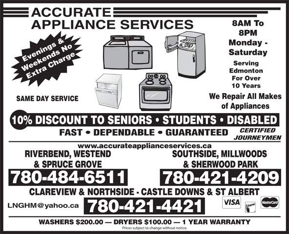 Accurate Appliance Services (780-484-6511) - Annonce illustrée======= - 8AM To 8PM Monday - 8PM Monday - Saturday Evenings & Serving Weekends No Edmonton Extra Charge10% For Over 10 Years We Repair All Makes SAME DAY SERVICE of Appliances DISCOUNT TO SENIORS   STUDENTS   DISABLED CERTIFIED FAST   DEPENDABLE   GUARANTEED JOURNEYMEN www.accurateapplianceservices.ca RIVERBEND, WESTEND SOUTHSIDE, MILLWOODS & SPRUCE GROVE & SHERWOOD PARK 780-484-6511 780-421-4209 CLAREVIEW & NORTHSIDE - CASTLE DOWNS & ST ALBERT 780-484-6511 780-421-4421 WASHERS $200.00   DRYERS $100.00   1 YEAR WARRANTY Prices subject to change without notice. Saturday Evenings & Serving Weekends No Edmonton Extra Charge10% For Over 10 Years We Repair All Makes SAME DAY SERVICE of Appliances DISCOUNT TO SENIORS   STUDENTS   DISABLED CERTIFIED FAST   DEPENDABLE   GUARANTEED JOURNEYMEN www.accurateapplianceservices.ca RIVERBEND, WESTEND SOUTHSIDE, MILLWOODS & SPRUCE GROVE & SHERWOOD PARK 780-484-6511 780-421-4209 CLAREVIEW & NORTHSIDE - CASTLE DOWNS & ST ALBERT 780-484-6511 780-421-4421 WASHERS $200.00   DRYERS $100.00   1 YEAR WARRANTY Prices subject to change without notice. 8AM To