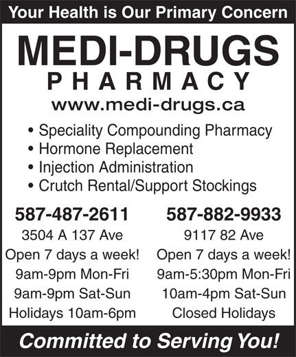 Medi-Drugs (780-478-9480) - Display Ad - Your Health is Our Primary Concern MEDI-DRUGS PHARMACY www.medi-drugs.ca Speciality Compounding Pharmacy Hormone Replacement Injection Administration Crutch Rental/Support Stockings 587-487-2611 587-882-9933 3504 A 137 Ave 9117 82 Ave Open 7 days a week! 9am-9pm Mon-Fri 9am-5:30pm Mon-Fri 9am-9pm Sat-Sun 10am-4pm Sat-Sun Holidays 10am-6pm Closed Holidays Committed to Serving You!