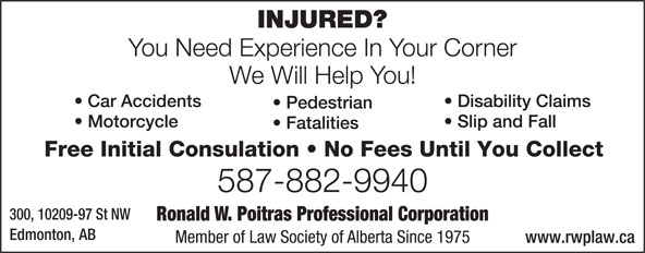 Poitras Ronald W Professional Corporation (780-424-3270) - Display Ad - INJURED? You Need Experience In Your Corner We Will Help You! Disability Claims  Car Accidents Pedestrian Slip and Fall  Motorcycle Fatalities Free Initial Consulation   No Fees Until You Collect 587-882-9940 300, 10209-97 St NW Ronald W. Poitras Professional Corporation Edmonton, AB Member of Law Society of Alberta Since 1975 www.rwplaw.ca