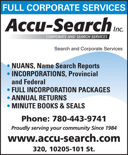 Accu Search (780-424-2340) - Annonce illustrée======= - FULL CORPORATE SERVICES Search and Corporate Services NUANS, Name Search Reports INCORPORATIONS, Provincial and Federal FULL INCORPORATION PACKAGES ANNUAL RETURNS MINUTE BOOKS & SEALS Phone: 780-443-9741 Proudly serving your community Since 1984 www.accu-search.com 320, 10205-101 St. 320, 10205-101 St. FULL CORPORATE SERVICES Search and Corporate Services NUANS, Name Search Reports INCORPORATIONS, Provincial and Federal FULL INCORPORATION PACKAGES ANNUAL RETURNS MINUTE BOOKS & SEALS Phone: 780-443-9741 Proudly serving your community Since 1984 www.accu-search.com