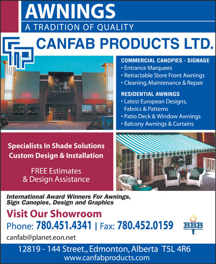 Canfab Products Ltd (780-451-4341) - Annonce illustrée======= - A TRADITION OF QUALITY COMMERCIAL CANOPIES - SIGNAGE Entrance Marquees AWNINGS Retractable Store Front Awnings Cleaning, Maintenance & Repair RESIDENTIAL AWNINGS Latest European Designs, Fabrics & Patterns · Patio Deck & Window Awnings · Balcony Awnings & Curtains Specialists In Shade Solutions Custom Design & Installation FREE Estimates & Design Assistance Visit Our Showroom Phone: 780.451.4341  Fax: 780.452.0159 12819 - 144 Street., Edmonton, Alberta  T5L 4R6 www.canfabproducts.com AWNINGS A TRADITION OF QUALITY COMMERCIAL CANOPIES - SIGNAGE Entrance Marquees Retractable Store Front Awnings Cleaning, Maintenance & Repair RESIDENTIAL AWNINGS Latest European Designs, Fabrics & Patterns · Patio Deck & Window Awnings · Balcony Awnings & Curtains Specialists In Shade Solutions Custom Design & Installation FREE Estimates & Design Assistance Visit Our Showroom Phone: 780.451.4341  Fax: 780.452.0159 12819 - 144 Street., Edmonton, Alberta  T5L 4R6 www.canfabproducts.com