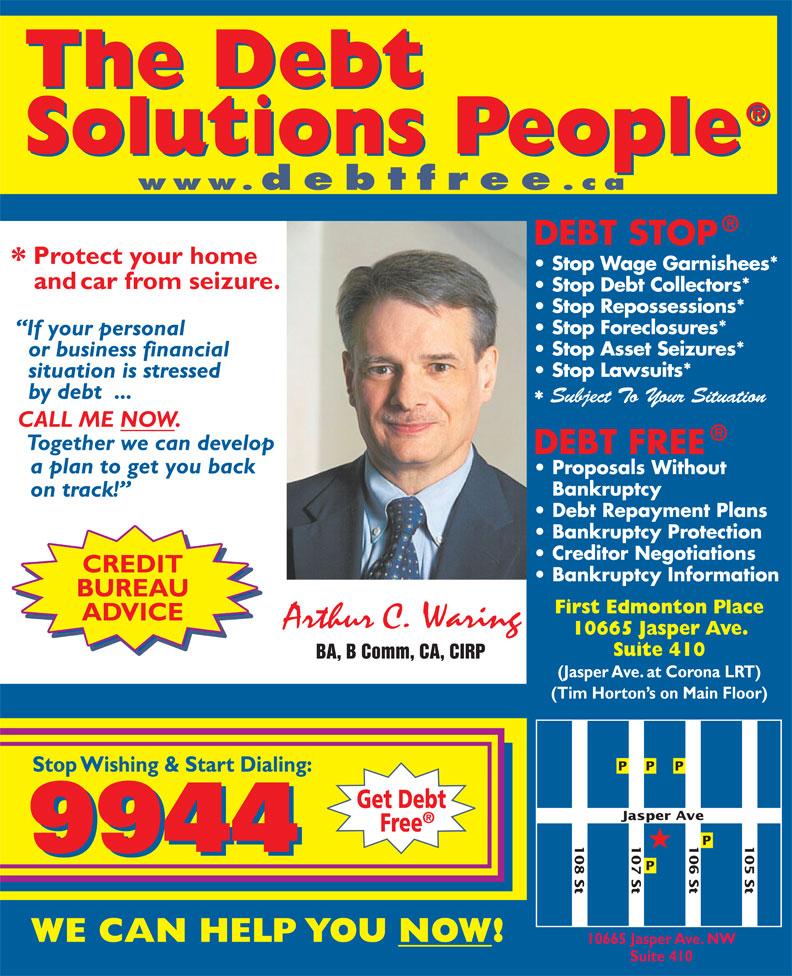 A C Waring & Associates Inc (780-424-9944) - Annonce illustrée======= - www.debtfree .ca Stop Wage Garnishees* Stop Debt Collectors* Stop Repossessions* Stop Foreclosures* Stop Lawsuits* Stop Asset Seizures* CREDIT BUREAU First Edmonton Place ADVICE 10665 Jasper Ave. Suite 410 BA, B Comm, CA, CIRP (Jasper Ave. at Corona LRT) (Tim Horton s on Main Floor) ve 107 St 108 St 106 St 105 St Jasper A 10665 Jasper Ave. NW Suite 410 Subject To Your Situation BA, B Comm, CA, CIRP (Jasper Ave. at Corona LRT) (Tim Horton s on Main Floor) ve 107 St 108 St 106 St 105 St Jasper A 10665 Jasper Ave. NW Suite 410 www.debtfree .ca Stop Wage Garnishees* Stop Debt Collectors* Stop Repossessions* Stop Foreclosures* Stop Asset Seizures* Stop Lawsuits* Subject To Your Situation CREDIT BUREAU First Edmonton Place ADVICE 10665 Jasper Ave. Suite 410