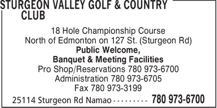 Sturgeon Valley Golf & Country Club (780-973-6700) - Display Ad - 18 Hole Championship Course North of Edmonton on 127 St. (Sturgeon Rd) Public Welcome, Banquet & Meeting Facilities Pro Shop/Reservations 780 973-6700 Administration 780 973-6705 Fax 780 973-3199  18 Hole Championship Course North of Edmonton on 127 St. (Sturgeon Rd) Public Welcome, Banquet & Meeting Facilities Pro Shop/Reservations 780 973-6700 Administration 780 973-6705 Fax 780 973-3199  18 Hole Championship Course North of Edmonton on 127 St. (Sturgeon Rd) Public Welcome, Banquet & Meeting Facilities Pro Shop/Reservations 780 973-6700 Administration 780 973-6705 Fax 780 973-3199  18 Hole Championship Course North of Edmonton on 127 St. (Sturgeon Rd) Public Welcome, Banquet & Meeting Facilities Pro Shop/Reservations 780 973-6700 Administration 780 973-6705 Fax 780 973-3199