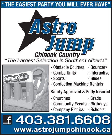 Astro Jump of Chinook Country (403-381-6608) - Annonce illustrée======= - THE EASIEST PARTY YOU WILL EVER HAVE Chinook Country The Largest Selection in Southern Alberta · Obstacle Courses · Bouncers · Combo Units · Interactive · Sports · Slides · Confection Machine Rentals Safety Approved & Fully Insured · Churches · Grads · Community Events · Birthdays · Company Picnics · Schools 403.381.6608 www.astrojumpchinook.ca