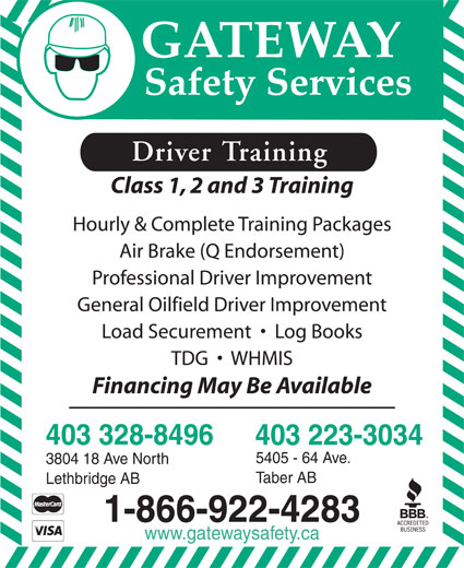 Gateway Safety Services (403-328-8496) - Annonce illustrée======= - Class 1, 2 and 3 Training Driver Training Hourly & Complete Training Packages Air Brake (Q Endorsement) Professional Driver Improvement General Oilfield Driver Improvement TDG     WHMIS Financing May Be Available 403 328-8496 403 223-3034 5405 - 64 Ave. 3804 18 Ave North Taber AB Lethbridge AB 1-866-922-4283 www.gatewaysafety.ca Load Securement     Log Books