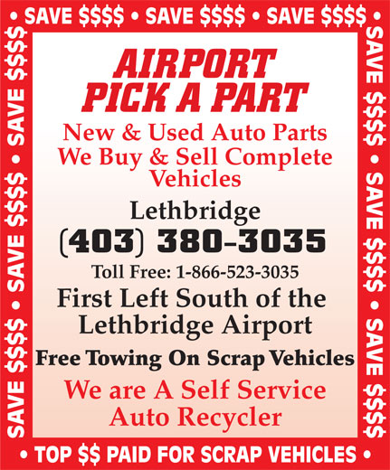 Airport Pick A Part (403-380-3035) - Annonce illustrée======= - SAVE $$$$   SAVE $$$$   SAVE $$$$ AIRPORT PICK A PART New & Used Auto Parts We Buy & Sell Complete Vehicles Lethbridge (403) 380-3035 Toll Free: 1-866-523-3035 First Left South of the Lethbridge Airport Free Towing On Scrap Vehicles We are A Self Service Auto Recycler SAVE $$$$   SAVE $$$$   SAVE $$$$ TOP $$ PAID FOR SCRAP VEHICLES SAVE $$$$   SAVE $$$$   SAVE $$$$