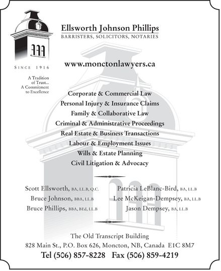 Ellsworth Johnson Phillips (506-857-8228) - Display Ad - Ellsworth Johnson Phillips BARRISTERS, SOLICITORS, NOTARIES Since 1916 A Tradition of Trust... A Commitment to Excellence www.monctonlawyers.ca  Corporate & Commercial Law  Personal Injury & Insurance Claims  Family & Collaborative Law  Criminal & Administrative Proceedings  Real Estate & Business Transactions  Labour & Employment Issues  Wills & Estate Planning  Civil Litigation & Advocacy Scott Ellsworth, BA, LL.B, Q.C. Bruce Johnson, BBA, LL.B Bruce Phillips, BBA, BED, LL.B Patricia LeBlanc-Bird, BA, LL.B Lee McKeigan-Dempsey, BA, LL.B Jason Dempsey, BA, LL.B The Old Transcript Building 828 Main St., P.O. Box 626, Moncton, NB, Canada E1C 8M7 Tel (506) 857-8228 Fax (506) 859-4219