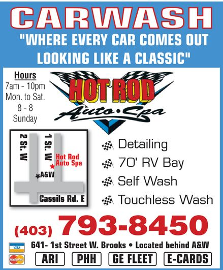 """Hot Rod Auto Spa (403-793-8450) - Display Ad - HOT ROD AUTO SPA CARWASH """"WHERE EVERY CAR COMES OUT LOOKING LIKE A CLASSIC"""" Hours 7 am 10 pm Mon. to Sat. 8 8 Sunday Detailing 70' RV Bay Self Wash Touchless Wash 403-793-8450 641 1st Street W. Brooks Located behind A&W ARI PHH GE FLEET E-CARDS VISA MasterCard"""