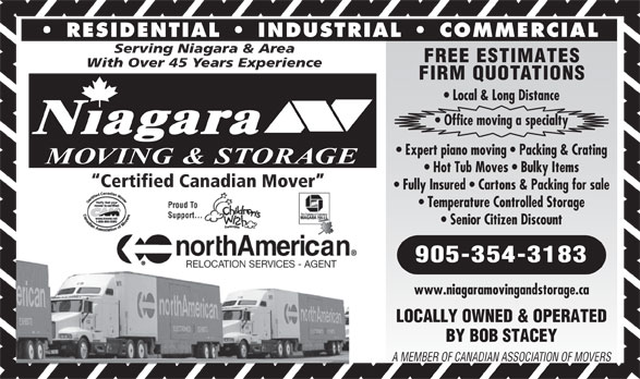 Niagara Moving & Storage (905-354-3183) - Annonce illustrée======= - 905-354-3183 www.niagaramovingandstorage.ca LOCALLY OWNED & OPERATED BY BOB STACEY A MEMBER OF CANADIAN ASSOCIATION OF MOVERS RESIDENTIAL   INDUSTRIAL   COMMERCIAL Serving Niagara & Area FREE ESTIMATES With Over 45 Years Experience FIRM QUOTATIONS Local & Long Distance Office moving a specialty Niagara Expert piano moving   Packing & Crating MOVING & STORAGE Hot Tub Moves   Bulky Items Certified Canadian Mover Fully Insured   Cartons & Packing for sale Temperature Controlled Storage Senior Citizen Discount
